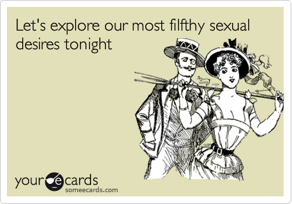 Let's explore our most filfthy sexual desires tonight