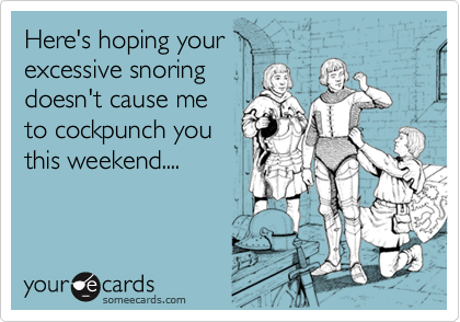 Here's hoping your excessive snoring doesn't cause meto cockpunch youthis weekend....