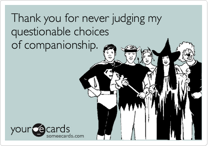 Thank you for never judging my questionable choices