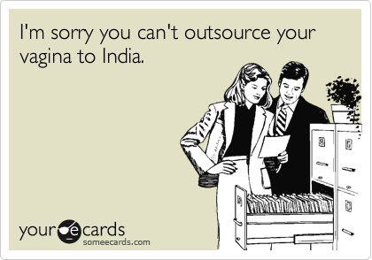 I'm sorry you can't outsource your vagina to India.