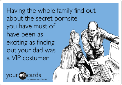 Having the whole family find out about the secret pornsite you have must of have been as exciting as finding out your dad was a VIP costumer