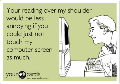 Your reading over my shoulder would be less 