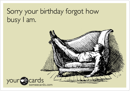 Sorry your birthday forgot how busy I am.