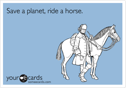 Save a planet, ride a horse.