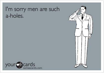 I'm sorry men are such a-holes.