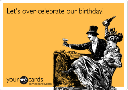 Let's over-celebrate our birthday!