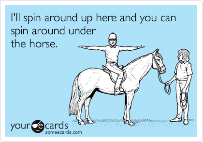 I'll spin around up here and you can spin around underthe horse.