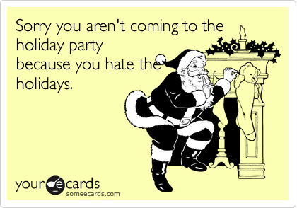 Sorry you aren't coming to the holiday party