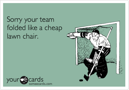 Sorry your team folded like a cheaplawn chair.