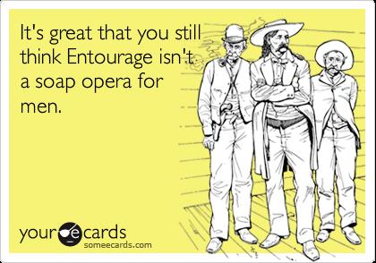 It's great that you stillthink Entourage isn'ta soap opera formen.