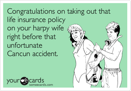 Congratulations on taking out thatlife insurance policyon your harpy wiferight before thatunfortunateCancun accident.
