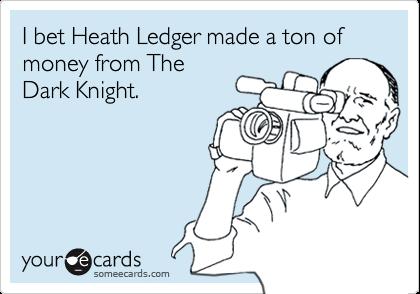 I bet Heath Ledger made a ton of money from TheDark Knight.