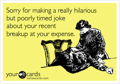 Sorry for making a really hilarious but poorly timed joke about your recent breakup at your expense.