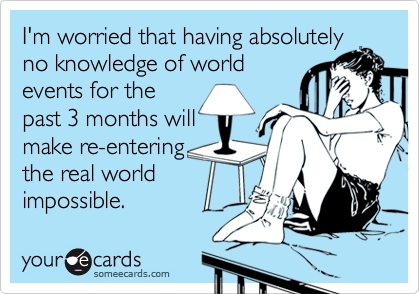 I'm worried that having absolutelyno knowledge of worldevents for thepast 3 months willmake re-enteringthe real worldimpossible.