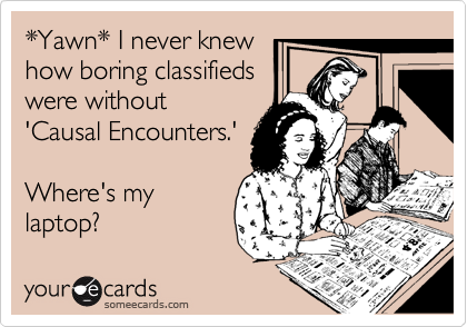 *Yawn* I never knew how boring classifieds were without 'Causal Encounters.'  Where's my laptop?