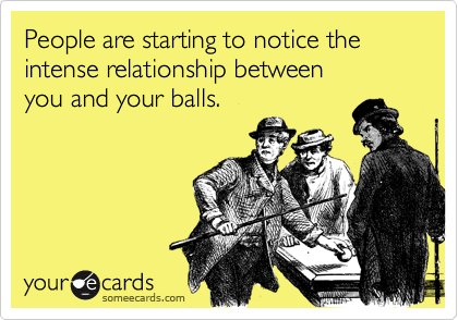 People are starting to notice the intense relationship betweenyou and your balls.