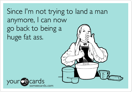 Since I'm not trying to land a man anymore, I can nowgo back to being ahuge fat ass.