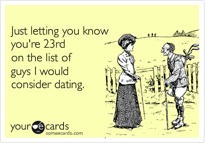 Just letting you know you're 23rdon the list of guys I would consider dating.