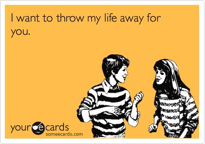 I want to throw my life away for you.