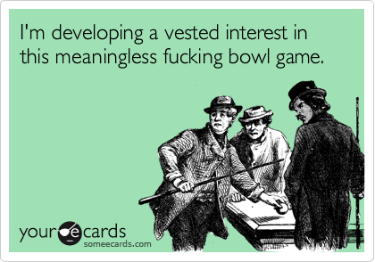 I'm developing a vested interest in this meaningless fucking bowl game.