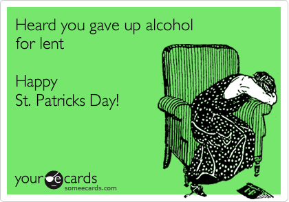Heard you gave up alcoholfor lentHappy St. Patricks Day!