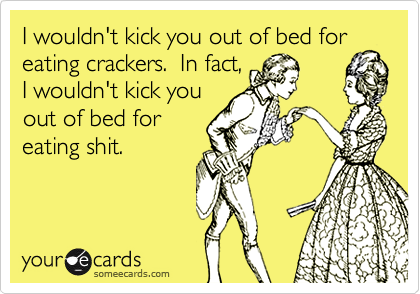 I wouldn't kick you out of bed for
