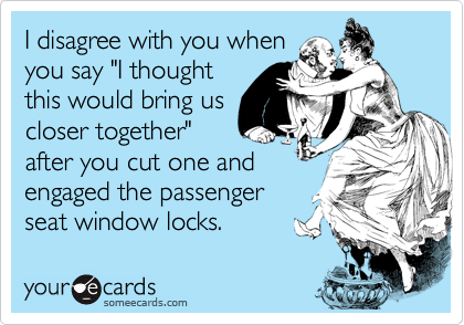 """I disagree with you whenyou say """"I thoughtthis would bring uscloser together""""after you cut one and engaged the passengerseat window locks."""