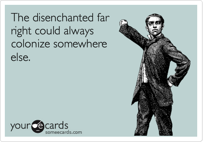 The disenchanted far right could always colonize somewhere else.