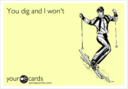 You dig and I won't