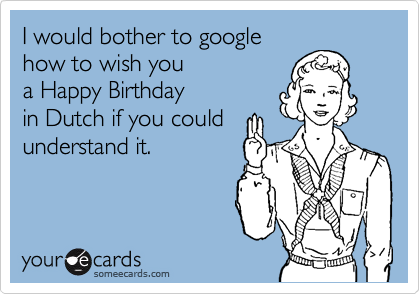 I would bother to google how to wish you a Happy Birthday in Dutch if you could understand it.