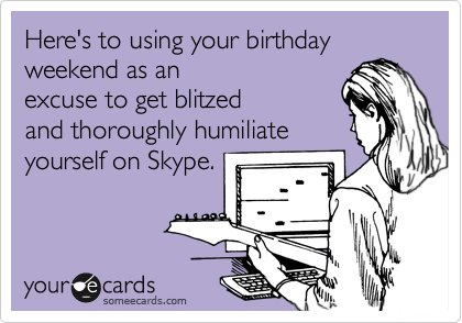 Here's to using your birthday weekend as an excuse to get blitzed and thoroughly humiliate yourself on Skype.