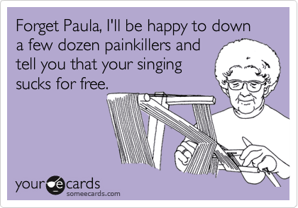Forget Paula, I'll be happy to down a few dozen painkillers and tell you that your singing sucks for free.