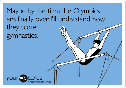 Maybe by the time the Olympics are finally over I'll understand how they scoregymnastics.