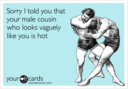 Sorry I told you thatyour male cousinwho looks vaguelylike you is hot