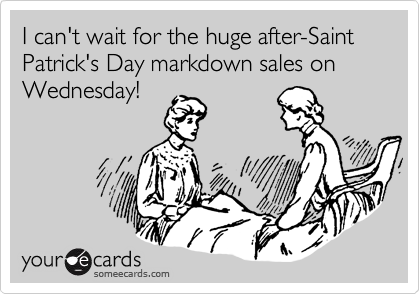 I can't wait for the huge after-Saint Patrick's Day markdown sales on Wednesday!