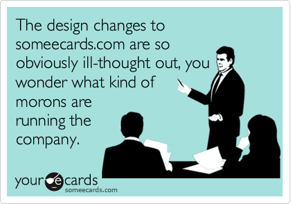 The design changes to someecards.com are soobviously ill-thought out, youwonder what kind ofmorons arerunning thecompany.