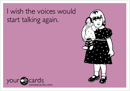 I wish the voices would start talking again.