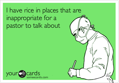 I have rice in places that are inappropriate for a pastor to talk about