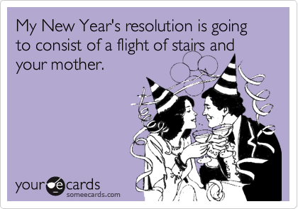My New Year's resolution is going to consist of a flight of stairs and your mother.