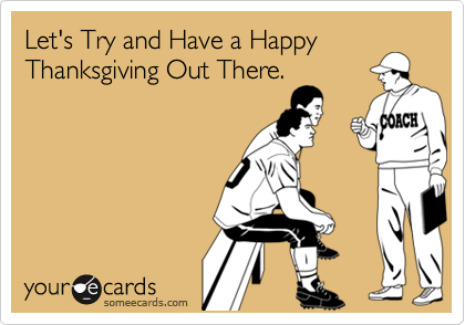 Let's Try and Have a HappyThanksgiving Out There.