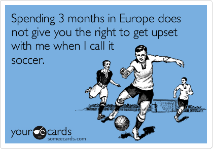 Spending 3 months in Europe does not give you the right to get upset with me when I call it