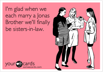 I'm glad when weeach marry a JonasBrother we'll finallybe sisters-in-law.