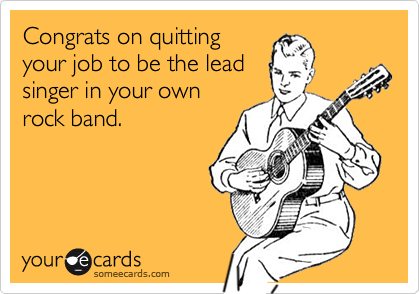 Congrats on quittingyour job to be the leadsinger in your ownrock band.