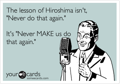 "The lesson of Hiroshima isn't, ""Never do that again."" 