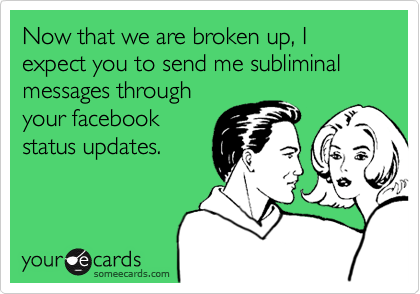 Now that we are broken up, I expect you to send me subliminal messages through your facebook status updates.