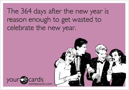 The 364 days after the new year is reason enough to get wasted to celebrate the new year.