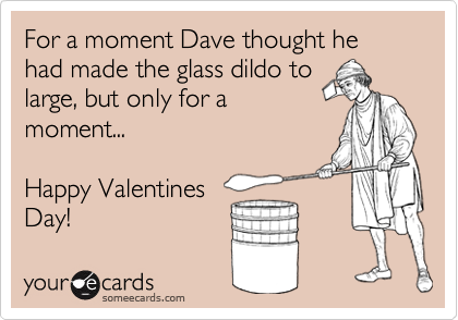 For a moment Dave thought he had made the glass dildo to large, but only for a moment...  Happy Valentines Day!