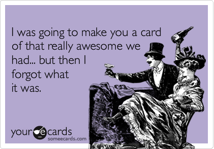 I was going to make you a card