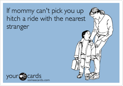 If mommy can't pick you up hitch a ride with the nearest stranger