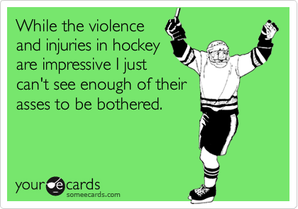 While the violence and injuries in hockeyare impressive I justcan't see enough of theirasses to be bothered.